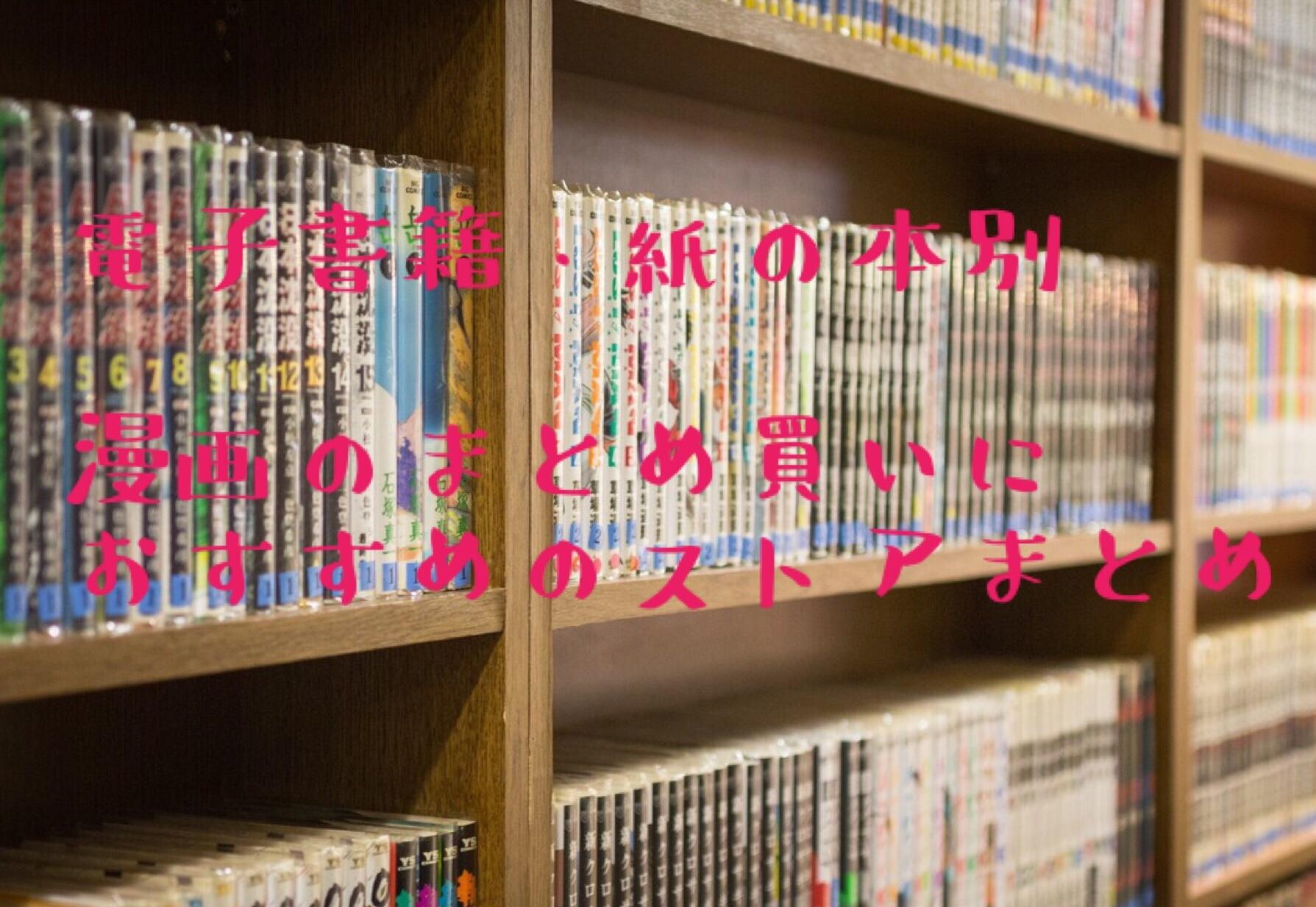 【漫画全巻まとめ買い】おすすめストア紹介!紙・電子書籍別で